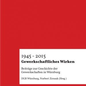 DGB Würzburg: Gewerkschaftliches Wirken 1945 - 2015
